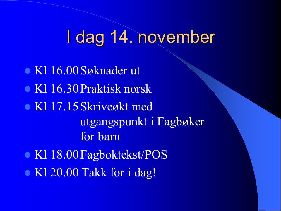 I dag 14. november  Kl 16.00Søknader ut  Kl 16.30Praktisk norsk  Kl 17.15Skriveøkt med utgangspunkt i Fagbøker for barn  Kl 18.00Fagboktekst/POS 