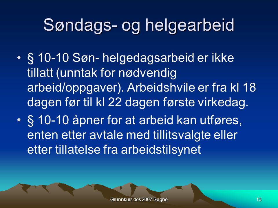Grunnkurs des 2007 Søgne13 Søndags- og helgearbeid •§ 10-10 Søn- helgedagsarbeid er ikke tillatt (unntak for nødvendig arbeid/oppgaver). Arbeidshvile