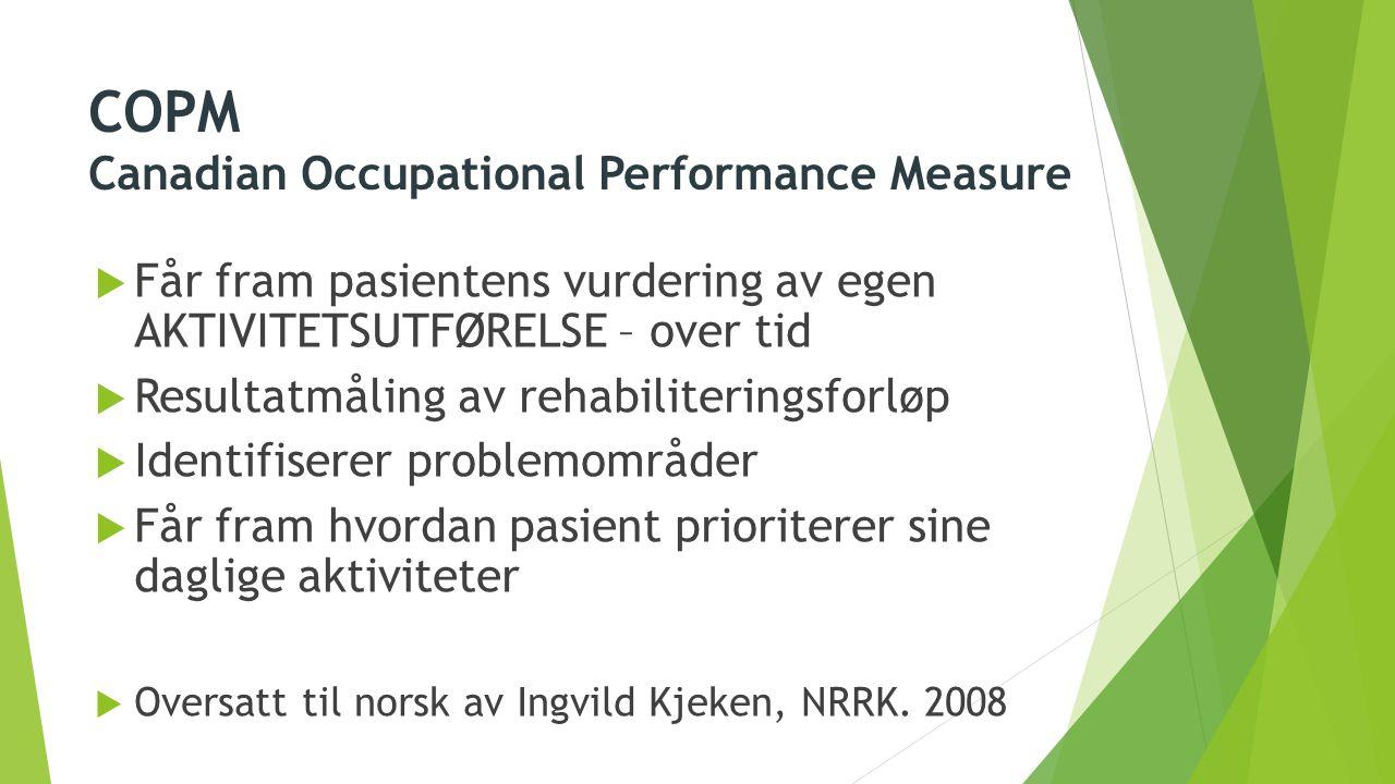 COPM Canadian Occupational Performance Measure  Får fram pasientens vurdering av egen AKTIVITETSUTFØRELSE – over tid  Resultatmåling av rehabiliteri