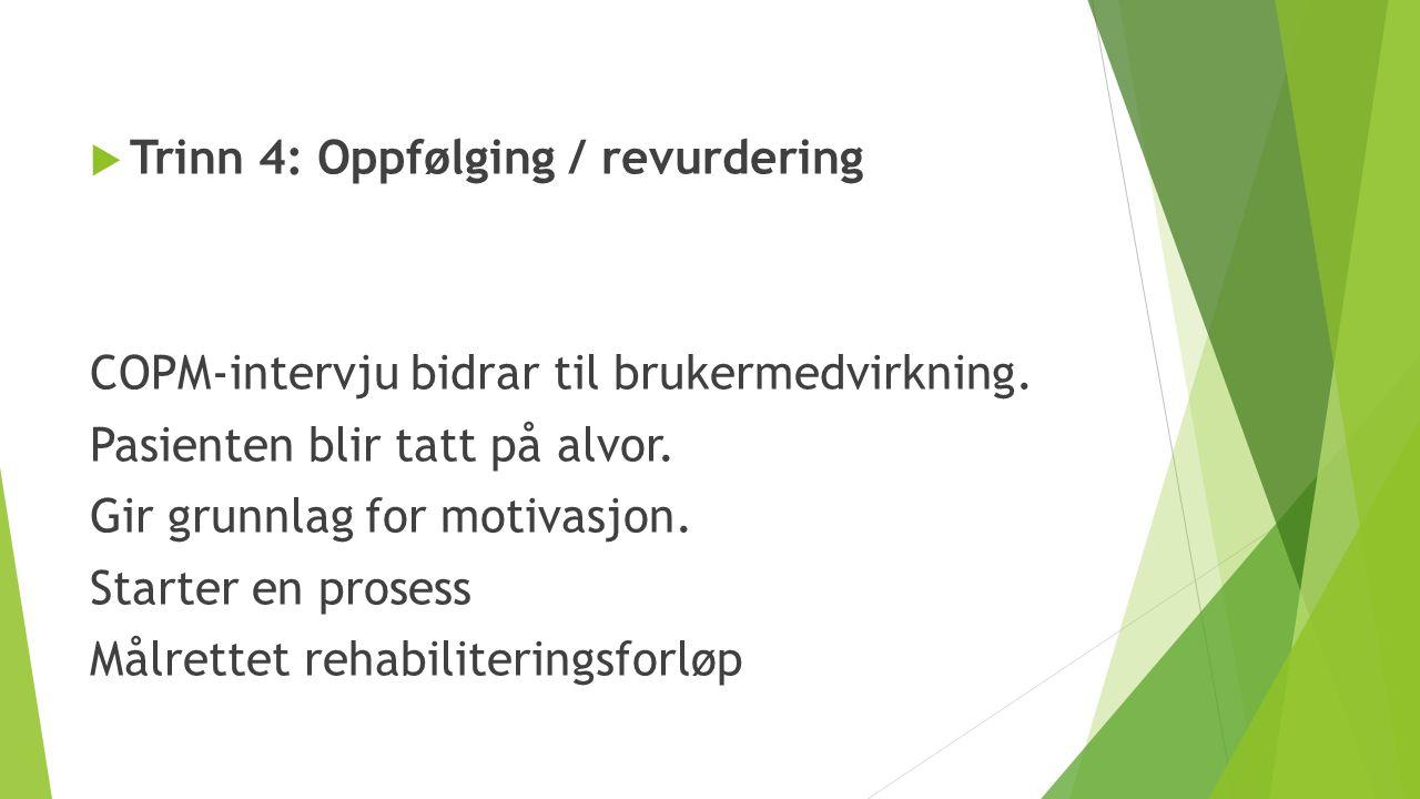  Trinn 4: Oppfølging / revurdering COPM-intervju bidrar til brukermedvirkning. Pasienten blir tatt på alvor. Gir grunnlag for motivasjon. Starter en