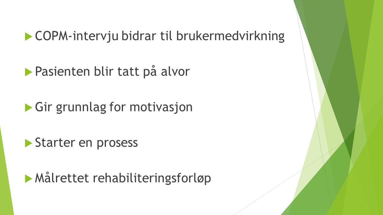  COPM-intervju bidrar til brukermedvirkning  Pasienten blir tatt på alvor  Gir grunnlag for motivasjon  Starter en prosess  Målrettet rehabiliter