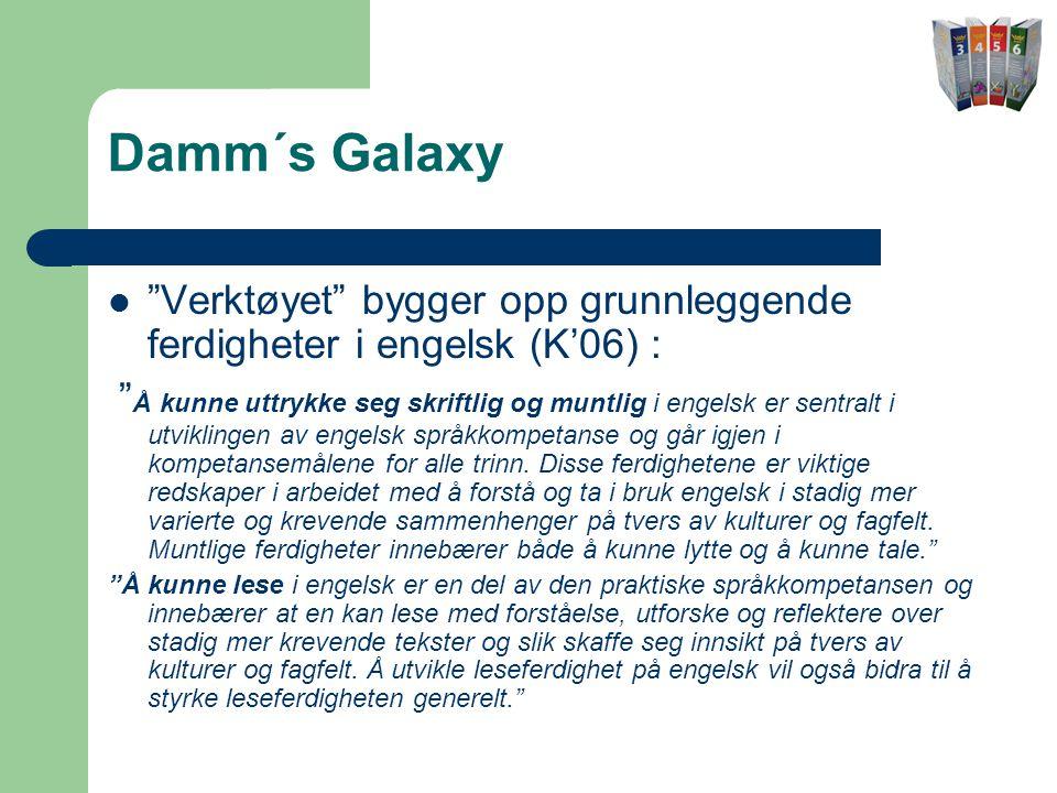 Damm´s Galaxy  Verktøyet bygger opp grunnleggende ferdigheter i engelsk (K'06) : Å kunne uttrykke seg skriftlig og muntlig i engelsk er sentralt i utviklingen av engelsk språkkompetanse og går igjen i kompetansemålene for alle trinn.