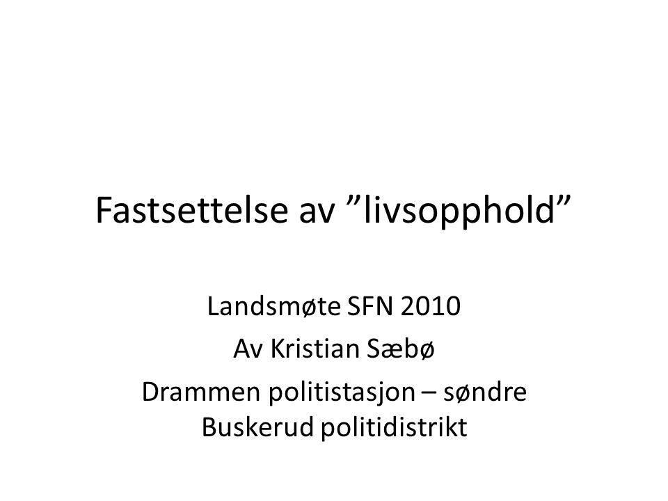 """Fastsettelse av """"livsopphold"""" Landsmøte SFN 2010 Av Kristian Sæbø Drammen politistasjon – søndre Buskerud politidistrikt"""