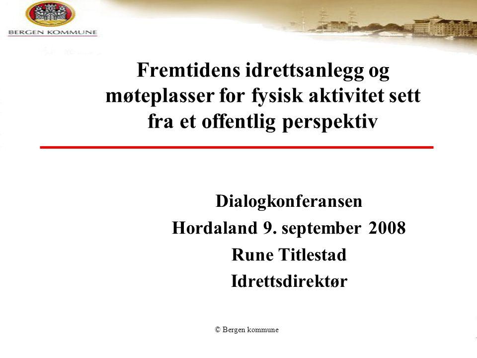 © Bergen kommune Fremtidens idrettsanlegg og møteplasser for fysisk aktivitet sett fra et offentlig perspektiv Dialogkonferansen Hordaland 9. septembe