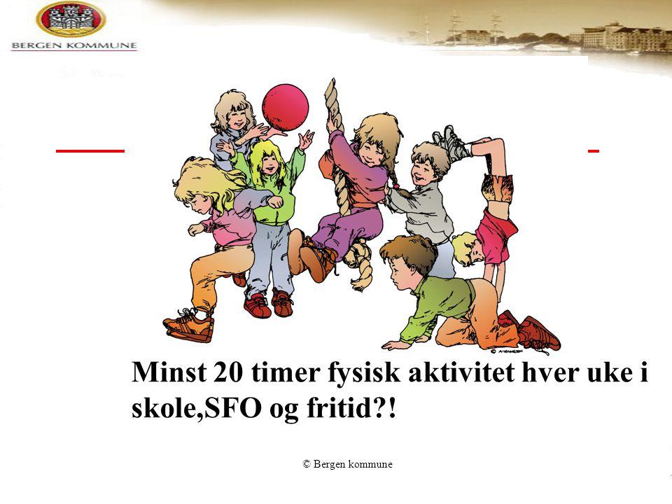 © Bergen kommune Minst 20 timer fysisk aktivitet hver uke i skole,SFO og fritid?!
