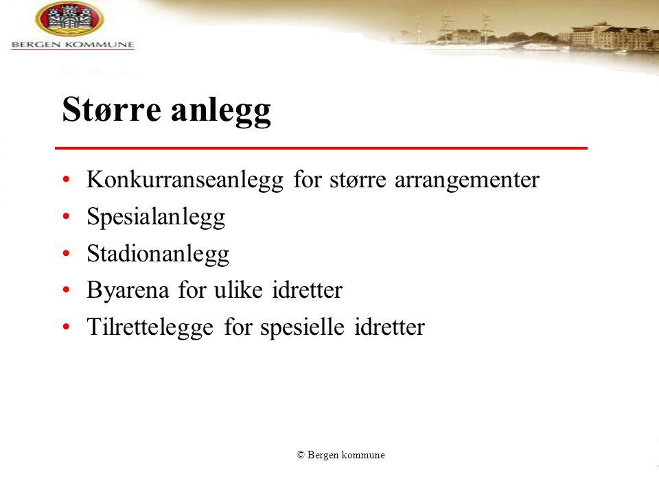 © Bergen kommune Større anlegg •Konkurranseanlegg for større arrangementer •Spesialanlegg •Stadionanlegg •Byarena for ulike idretter •Tilrettelegge fo