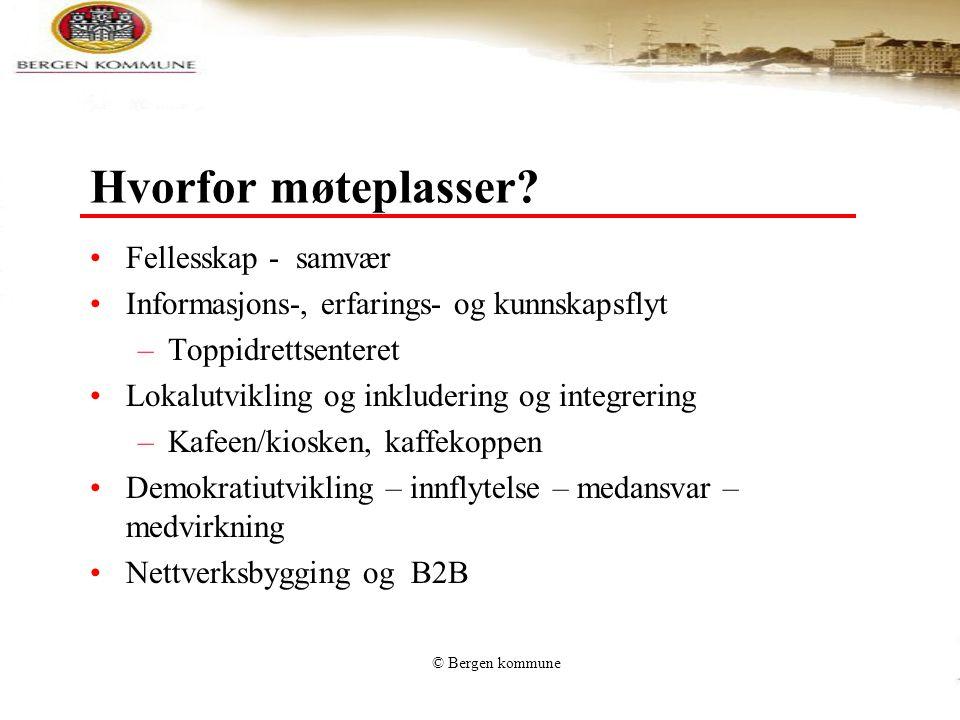 © Bergen kommune Hvorfor møteplasser? •Fellesskap - samvær •Informasjons-, erfarings- og kunnskapsflyt –Toppidrettsenteret •Lokalutvikling og inkluder