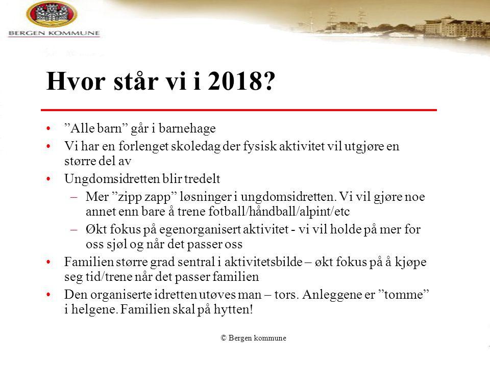 """© Bergen kommune Hvor står vi i 2018? •""""Alle barn"""" går i barnehage •Vi har en forlenget skoledag der fysisk aktivitet vil utgjøre en større del av •Un"""