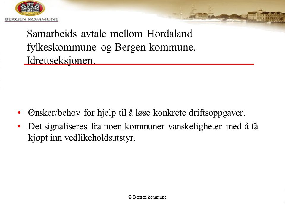 © Bergen kommune Samarbeids avtale mellom Hordaland fylkeskommune og Bergen kommune. Idrettseksjonen. •Ønsker/behov for hjelp til å løse konkrete drif