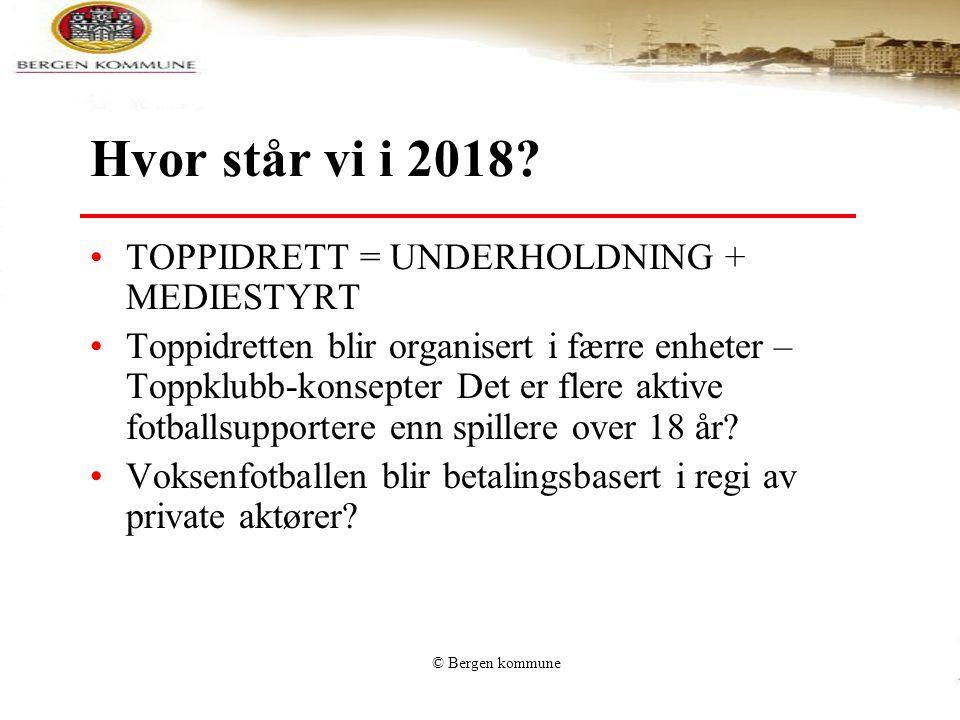 © Bergen kommune Hvor står vi i 2018? •TOPPIDRETT = UNDERHOLDNING + MEDIESTYRT •Toppidretten blir organisert i færre enheter – Toppklubb-konsepter Det