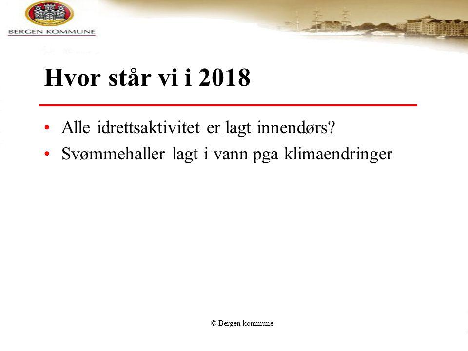 © Bergen kommune Hvor står vi i 2018 •Alle idrettsaktivitet er lagt innendørs? •Svømmehaller lagt i vann pga klimaendringer