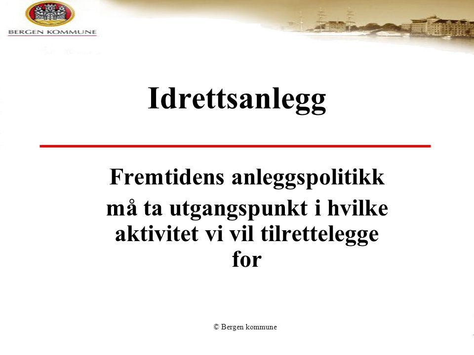 © Bergen kommune Idrettsanlegg Fremtidens anleggspolitikk må ta utgangspunkt i hvilke aktivitet vi vil tilrettelegge for