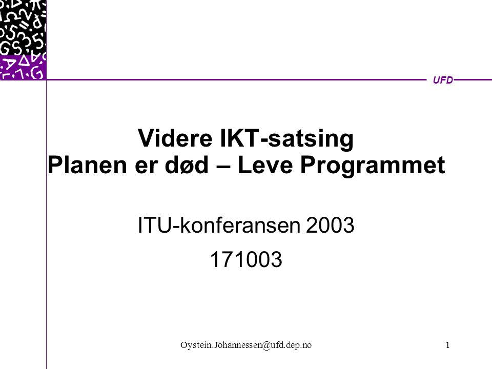 UFD Oystein.Johannessen@ufd.dep.no1 Videre IKT-satsing Planen er død – Leve Programmet ITU-konferansen 2003 171003