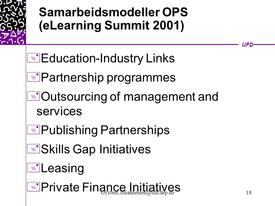 UFD Oystein.Johannessen@ufd.dep.no18 Samarbeidsmodeller OPS (eLearning Summit 2001)  Education-Industry Links  Partnership programmes  Outsourcing of management and services  Publishing Partnerships  Skills Gap Initiatives  Leasing  Private Finance Initiatives
