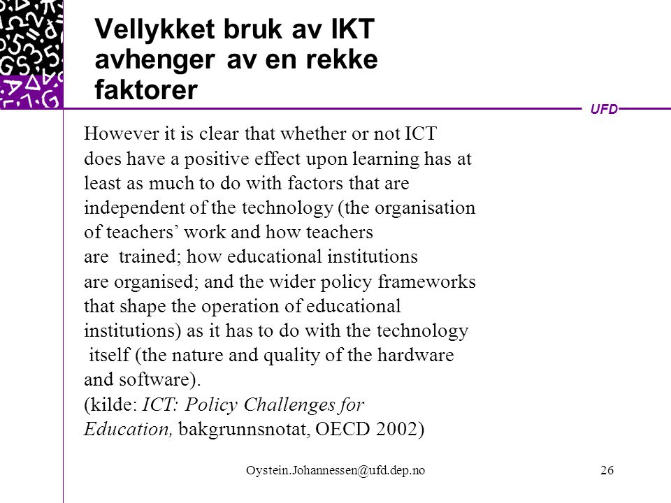 UFD Oystein.Johannessen@ufd.dep.no26 Vellykket bruk av IKT avhenger av en rekke faktorer However it is clear that whether or not ICT does have a positive effect upon learning has at least as much to do with factors that are independent of the technology (the organisation of teachers' work and how teachers are trained; how educational institutions are organised; and the wider policy frameworks that shape the operation of educational institutions) as it has to do with the technology itself (the nature and quality of the hardware and software).