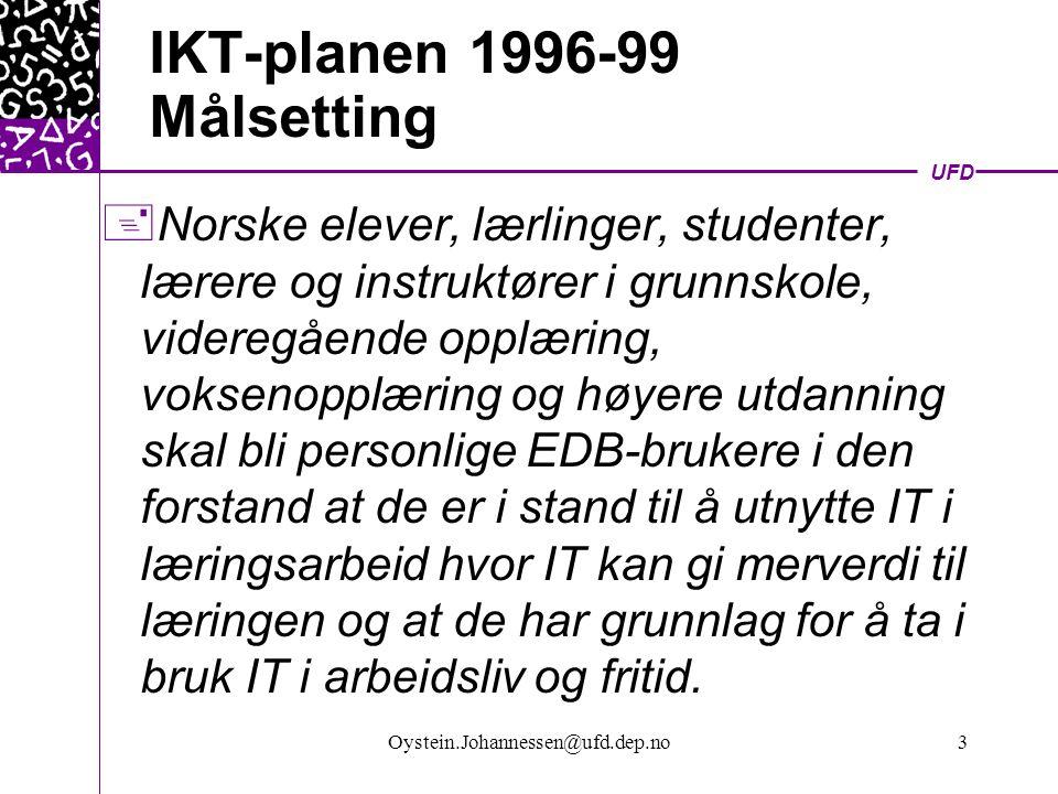 UFD Oystein.Johannessen@ufd.dep.no3 IKT-planen 1996-99 Målsetting + Norske elever, lærlinger, studenter, lærere og instruktører i grunnskole, videregående opplæring, voksenopplæring og høyere utdanning skal bli personlige EDB-brukere i den forstand at de er i stand til å utnytte IT i læringsarbeid hvor IT kan gi merverdi til læringen og at de har grunnlag for å ta i bruk IT i arbeidsliv og fritid.
