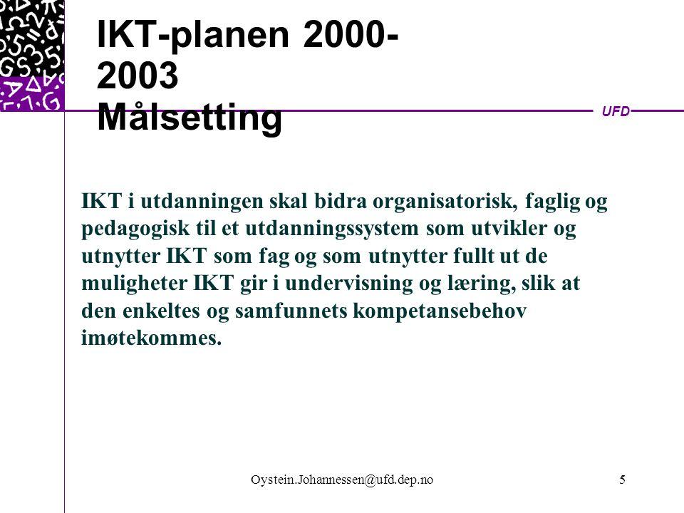 UFD Oystein.Johannessen@ufd.dep.no5 IKT-planen 2000- 2003 Målsetting IKT i utdanningen skal bidra organisatorisk, faglig og pedagogisk til et utdanningssystem som utvikler og utnytter IKT som fag og som utnytter fullt ut de muligheter IKT gir i undervisning og læring, slik at den enkeltes og samfunnets kompetansebehov imøtekommes.