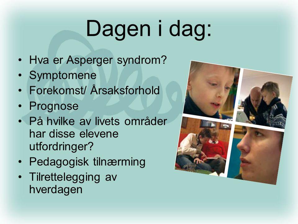 Dagen i dag: •Hva er Asperger syndrom? •Symptomene •Forekomst/ Årsaksforhold •Prognose •På hvilke av livets områder har disse elevene utfordringer? •P