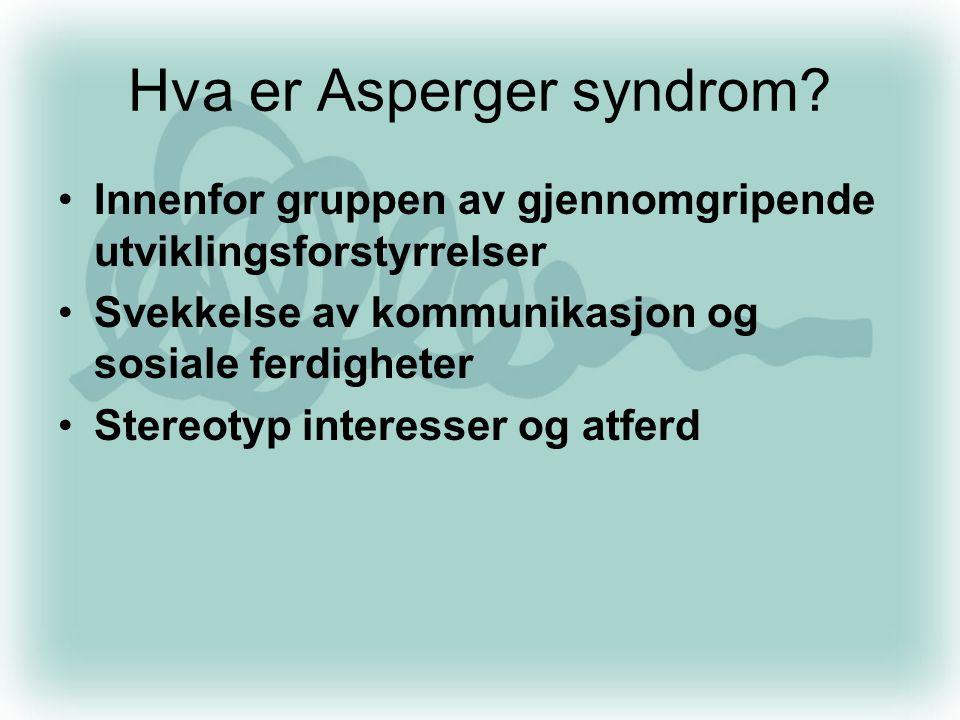 Hva er Asperger syndrom? •Innenfor gruppen av gjennomgripende utviklingsforstyrrelser •Svekkelse av kommunikasjon og sosiale ferdigheter •Stereotyp in