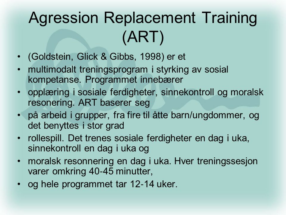 Agression Replacement Training (ART) •(Goldstein, Glick & Gibbs, 1998) er et •multimodalt treningsprogram i styrking av sosial kompetanse. Programmet