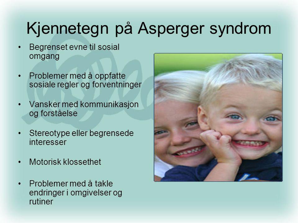 Kjennetegn på Asperger syndrom •Begrenset evne til sosial omgang •Problemer med å oppfatte sosiale regler og forventninger •Vansker med kommunikasjon