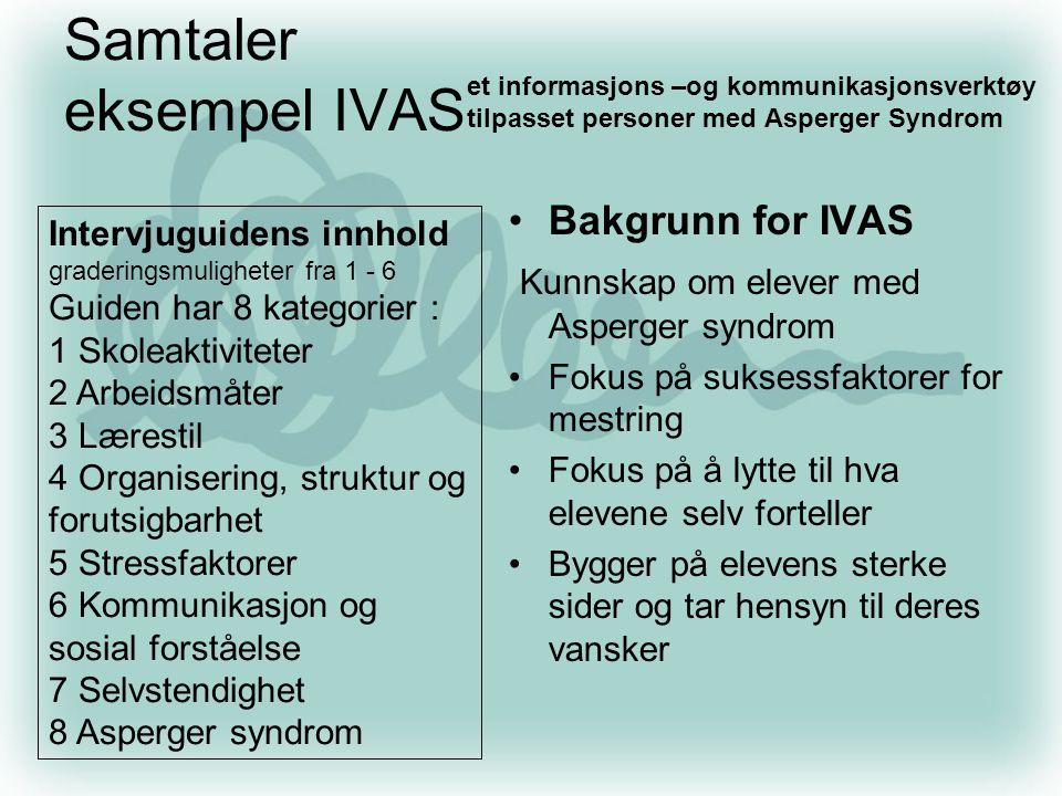 Samtaler eksempel IVAS •Bakgrunn for IVAS Kunnskap om elever med Asperger syndrom •Fokus på suksessfaktorer for mestring •Fokus på å lytte til hva ele