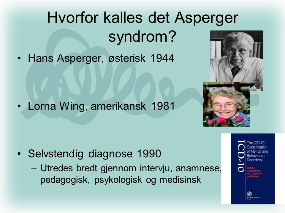 Hvorfor kalles det Asperger syndrom? •Hans Asperger, østerisk 1944 •Lorna Wing, amerikansk 1981 •Selvstendig diagnose 1990 –Utredes bredt gjennom inte