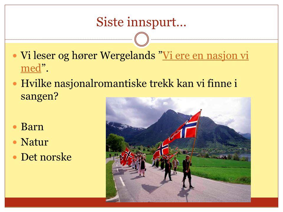 Siste innspurt…  Vi leser og hører Wergelands Vi ere en nasjon vi med .Vi ere en nasjon vi med  Hvilke nasjonalromantiske trekk kan vi finne i sangen.