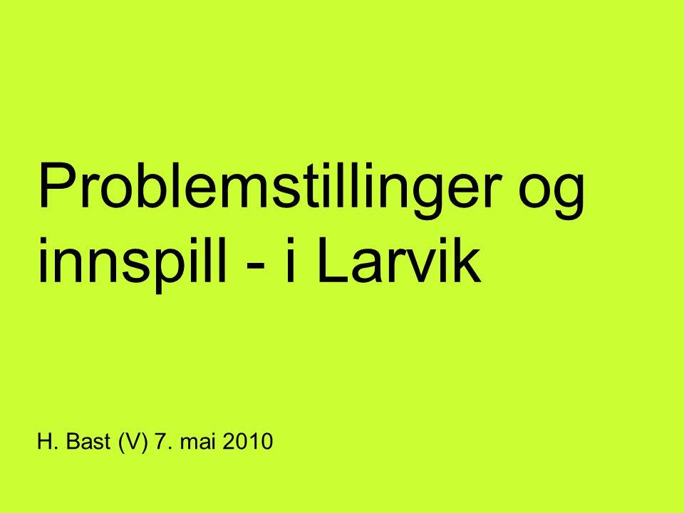 Problemstillinger og innspill - i Larvik H. Bast (V) 7. mai 2010