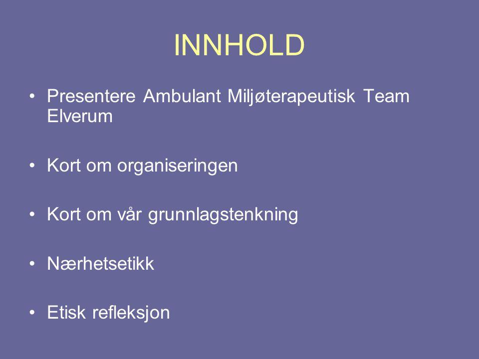 INNHOLD •Presentere Ambulant Miljøterapeutisk Team Elverum •Kort om organiseringen •Kort om vår grunnlagstenkning •Nærhetsetikk •Etisk refleksjon
