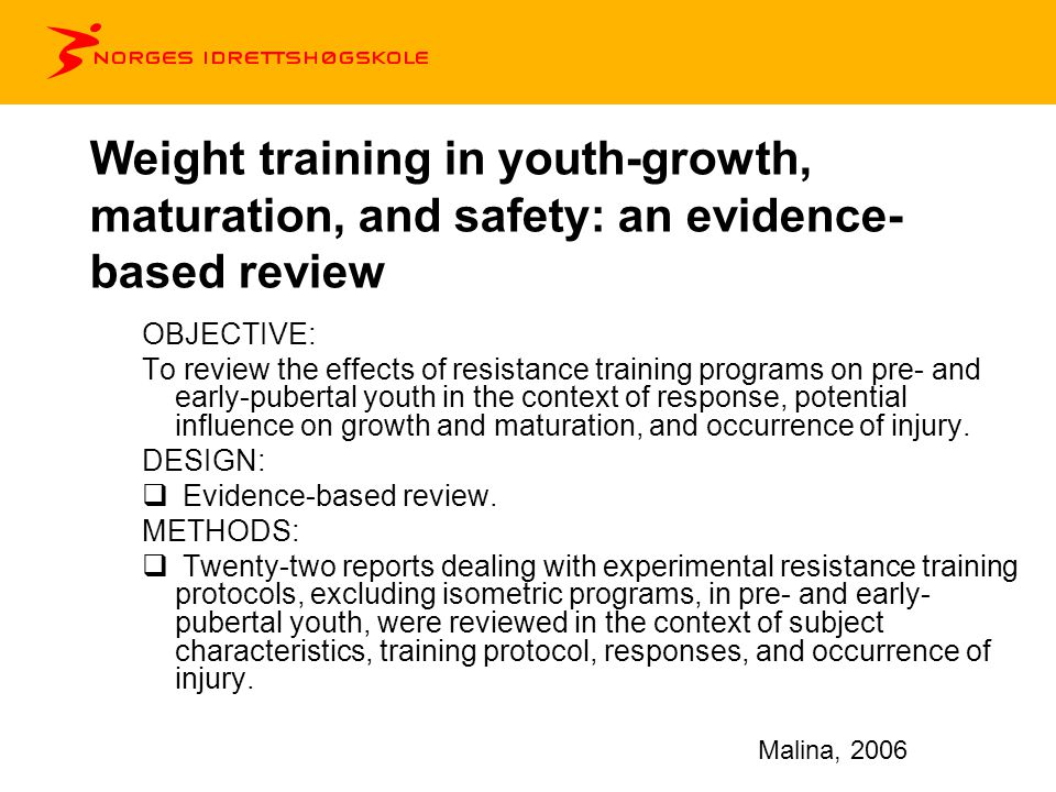 Weight training in youth-growth, maturation, and safety: an evidence- based review RESULTS:  Experimental programs most often used isotonic machines and free weights, 2- and 3-day protocols, and 8- and 12-week durations, with significant improvements in muscular strength during childhood and early adolescence.