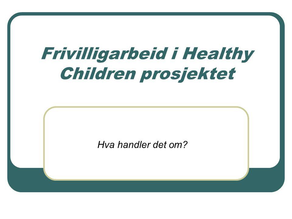 Frivilligarbeid i Healthy Children prosjektet Hva handler det om