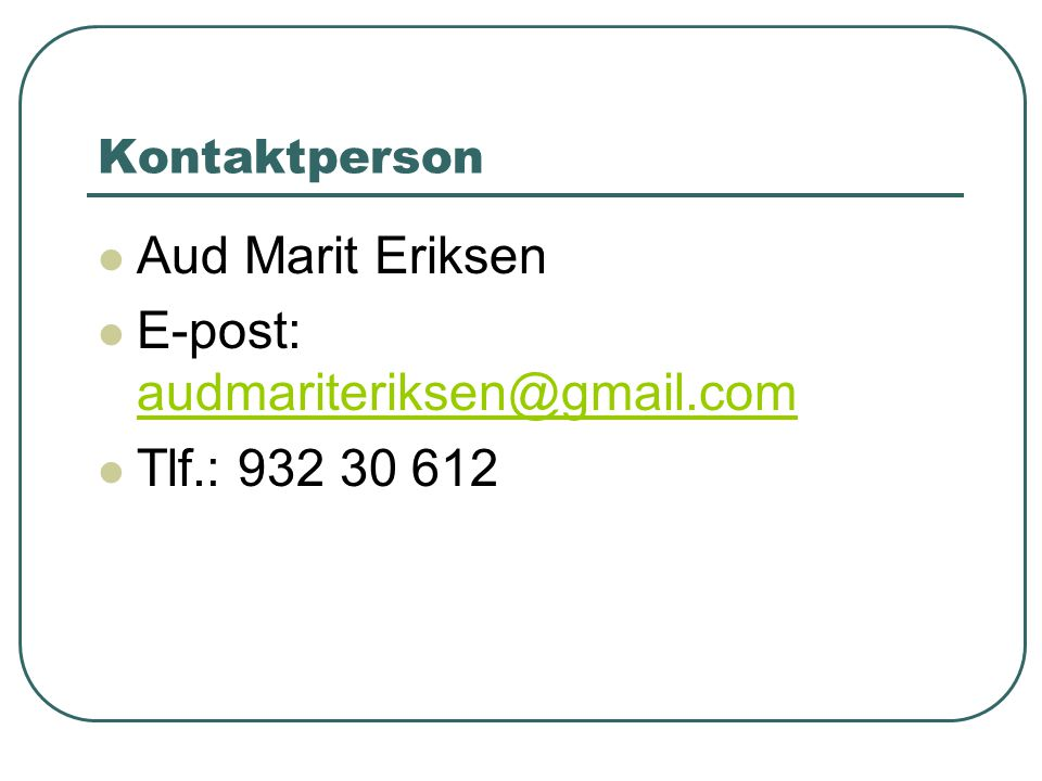 Kontaktperson  Aud Marit Eriksen  E-post: audmariteriksen@gmail.com audmariteriksen@gmail.com  Tlf.: 932 30 612