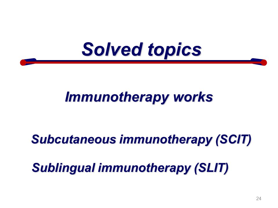 24 Solved topics Immunotherapy works Subcutaneous immunotherapy (SCIT) Sublingual immunotherapy (SLIT) 24