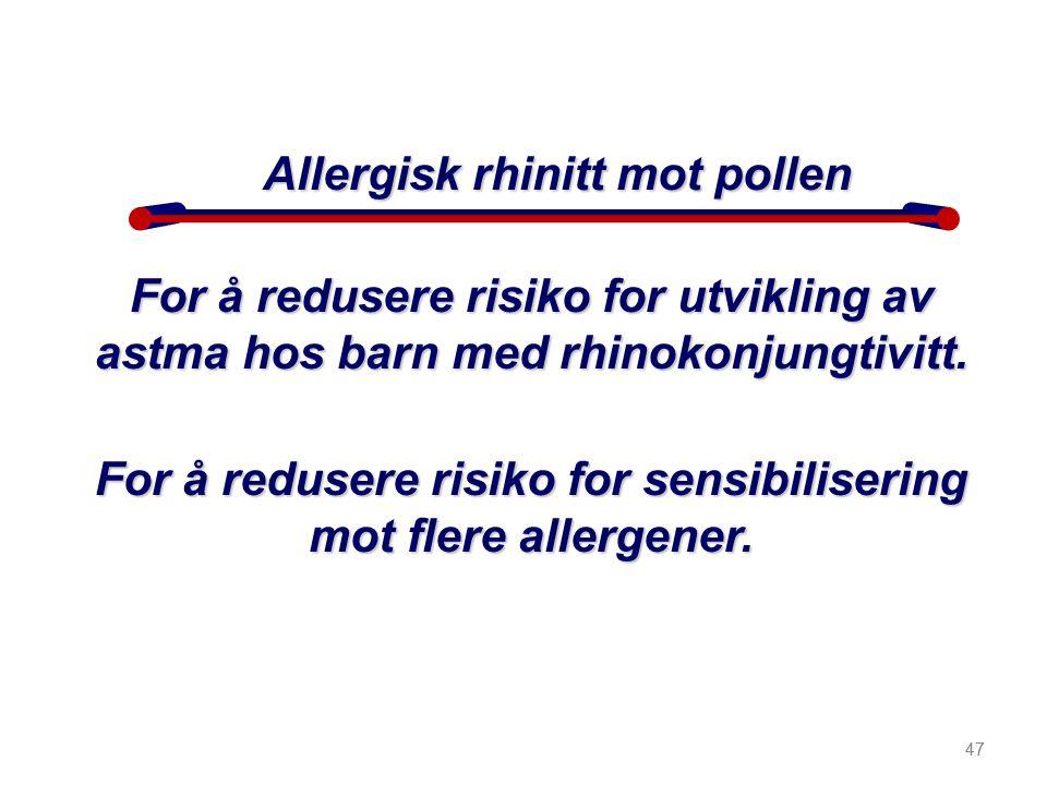 47 Allergisk rhinitt mot pollen For å redusere risiko for utvikling av astma hos barn med rhinokonjungtivitt. For å redusere risiko for sensibiliserin