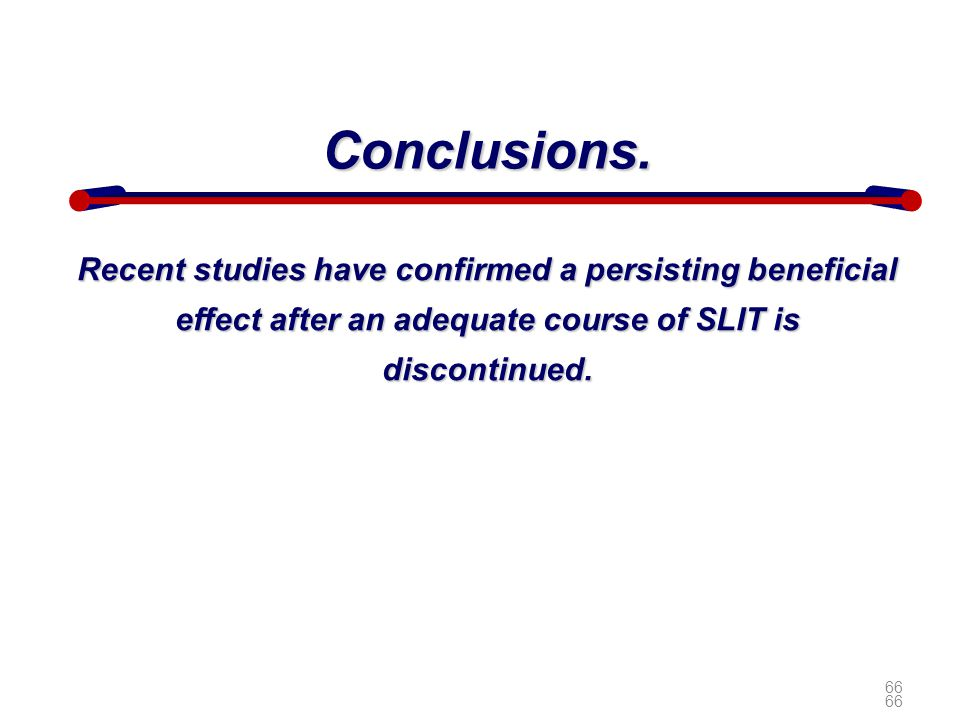 66 Conclusions. Recent studies have confirmed a persisting beneficial effect after an adequate course of SLIT is discontinued. 66