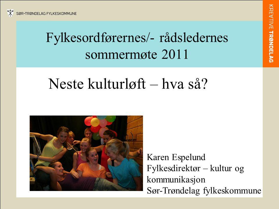 Fylkesordførernes/- rådsledernes sommermøte 2011 Neste kulturløft – hva så? Karen Espelund Fylkesdirektør – kultur og kommunikasjon Sør-Trøndelag fylk