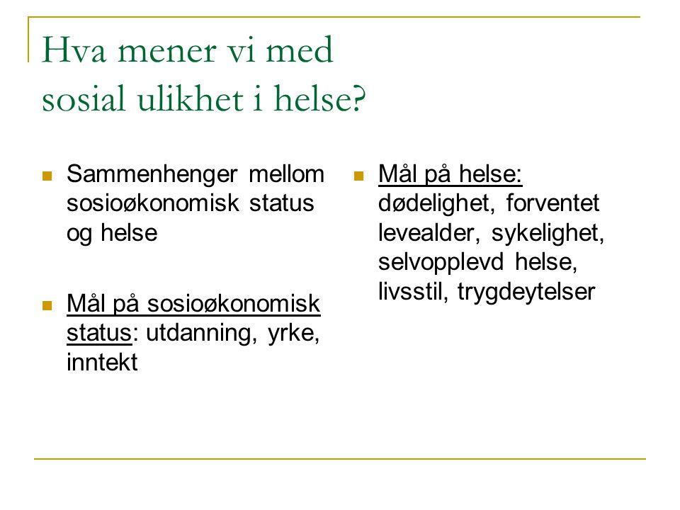 Hva mener vi med sosial ulikhet i helse?  Sammenhenger mellom sosioøkonomisk status og helse  Mål på sosioøkonomisk status: utdanning, yrke, inntekt