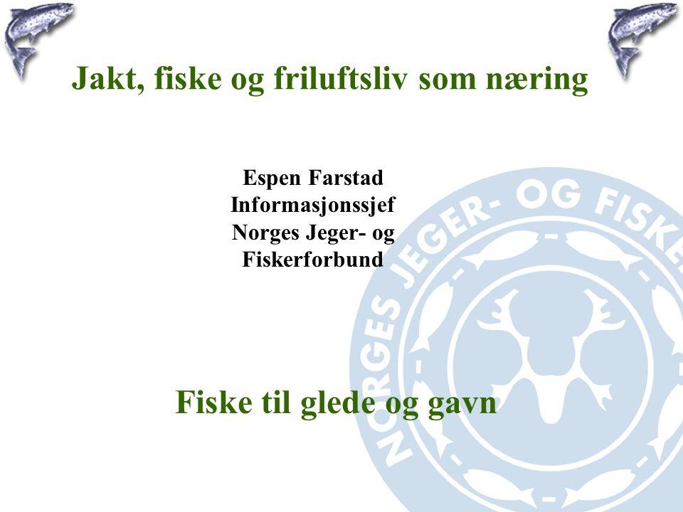 Jakt, fiske og friluftsliv som næring Espen Farstad Informasjonssjef Norges Jeger- og Fiskerforbund Fiske til glede og gavn