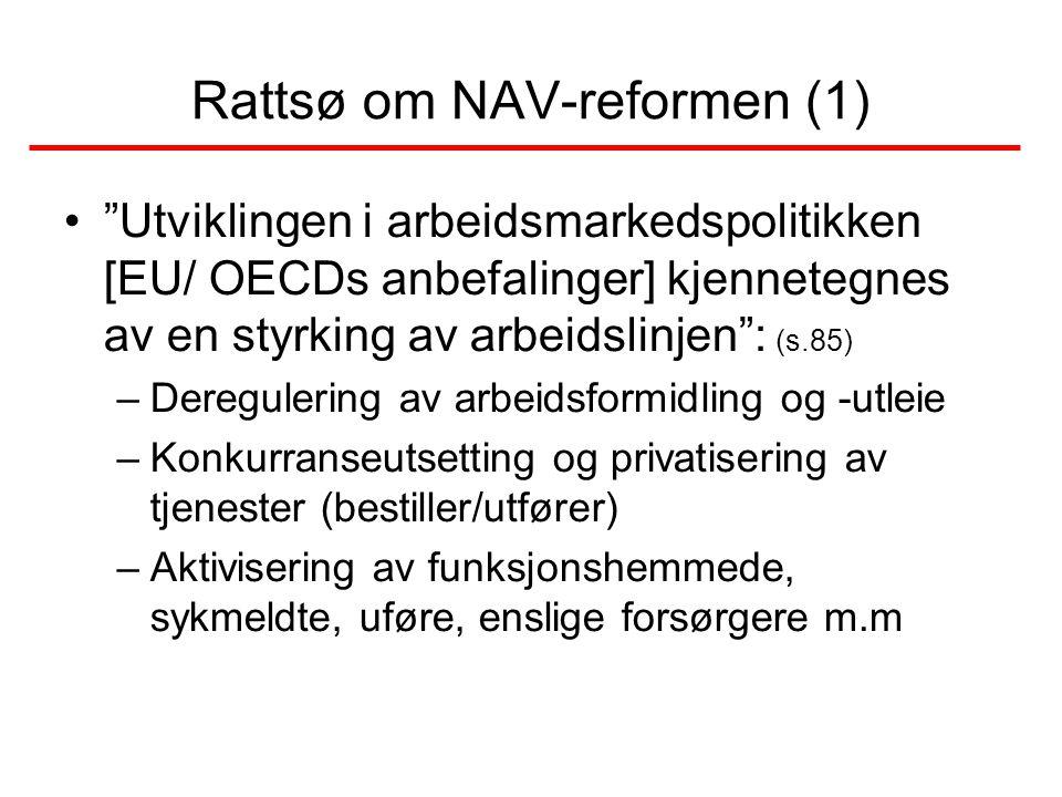 Rattsø om NAV-reformen (1) • Utviklingen i arbeidsmarkedspolitikken [EU/ OECDs anbefalinger] kjennetegnes av en styrking av arbeidslinjen : (s.85) –Deregulering av arbeidsformidling og -utleie –Konkurranseutsetting og privatisering av tjenester (bestiller/utfører) –Aktivisering av funksjonshemmede, sykmeldte, uføre, enslige forsørgere m.m