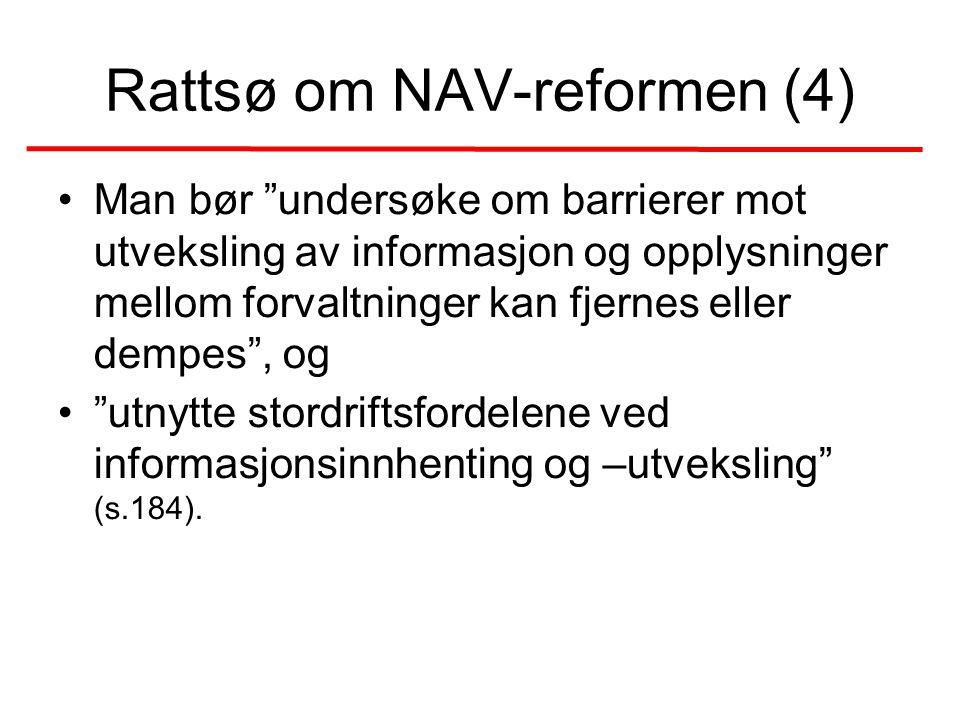 Rattsø om NAV-reformen (4) •Man bør undersøke om barrierer mot utveksling av informasjon og opplysninger mellom forvaltninger kan fjernes eller dempes , og • utnytte stordriftsfordelene ved informasjonsinnhenting og –utveksling (s.184).