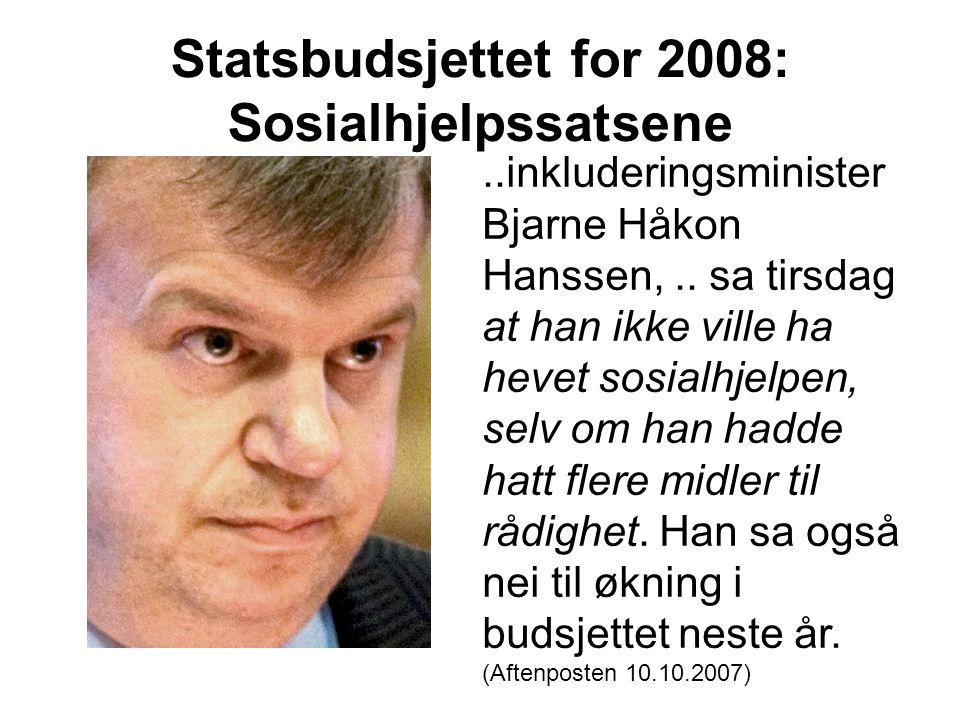 Statsbudsjettet for 2008: Sosialhjelpssatsene..inkluderingsminister Bjarne Håkon Hanssen,.. sa tirsdag at han ikke ville ha hevet sosialhjelpen, selv