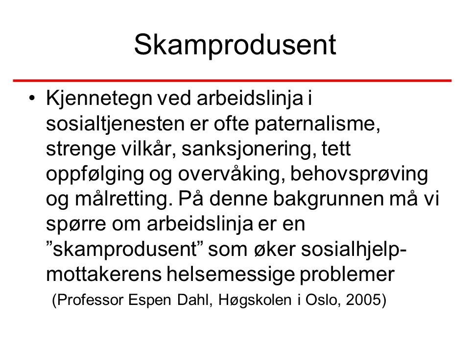Strukturell skam •Over halvparten av arbeidsløse i Sverige som fikk sosialhjelp mente at andre så ned på dem som arbeidssky og verdiløse •Blant unge arbeidsløse hadde halvparten erfart at andre mente de var late fordi de ikke hadde arbeid Bengt Starrin, Scand J Work Env Health 1997;23 suppl 4 47-54