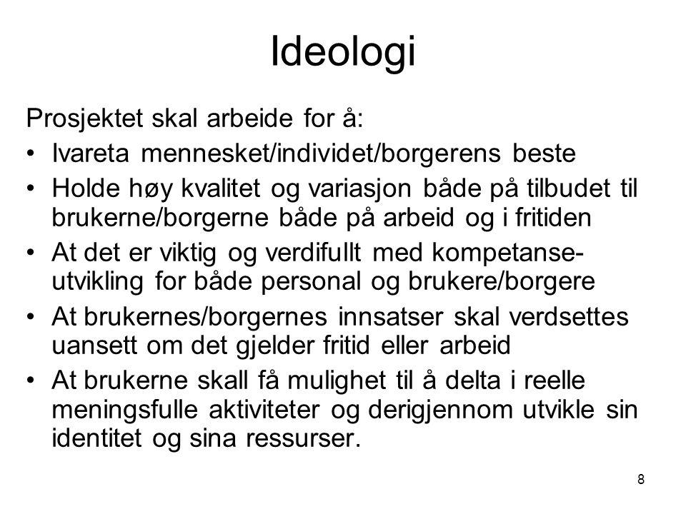 8 Ideologi Prosjektet skal arbeide for å: •Ivareta mennesket/individet/borgerens beste •Holde høy kvalitet og variasjon både på tilbudet til brukerne/