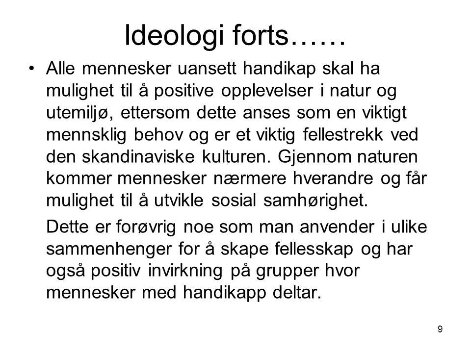 9 Ideologi forts…… •Alle mennesker uansett handikap skal ha mulighet til å positive opplevelser i natur og utemiljø, ettersom dette anses som en viktigt mennsklig behov og er et viktig fellestrekk ved den skandinaviske kulturen.