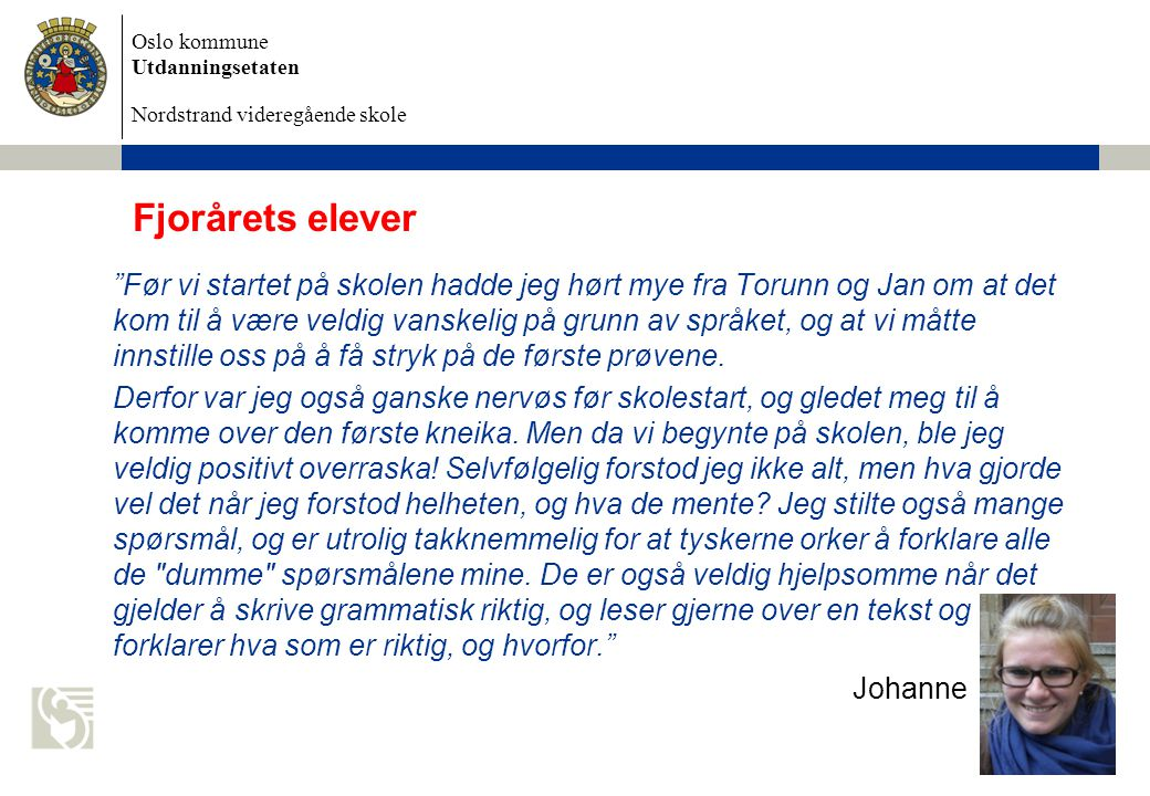 Oslo kommune Utdanningsetaten Nordstrand videregående skole Fjorårets elever Før vi startet på skolen hadde jeg hørt mye fra Torunn og Jan om at det kom til å være veldig vanskelig på grunn av språket, og at vi måtte innstille oss på å få stryk på de første prøvene.
