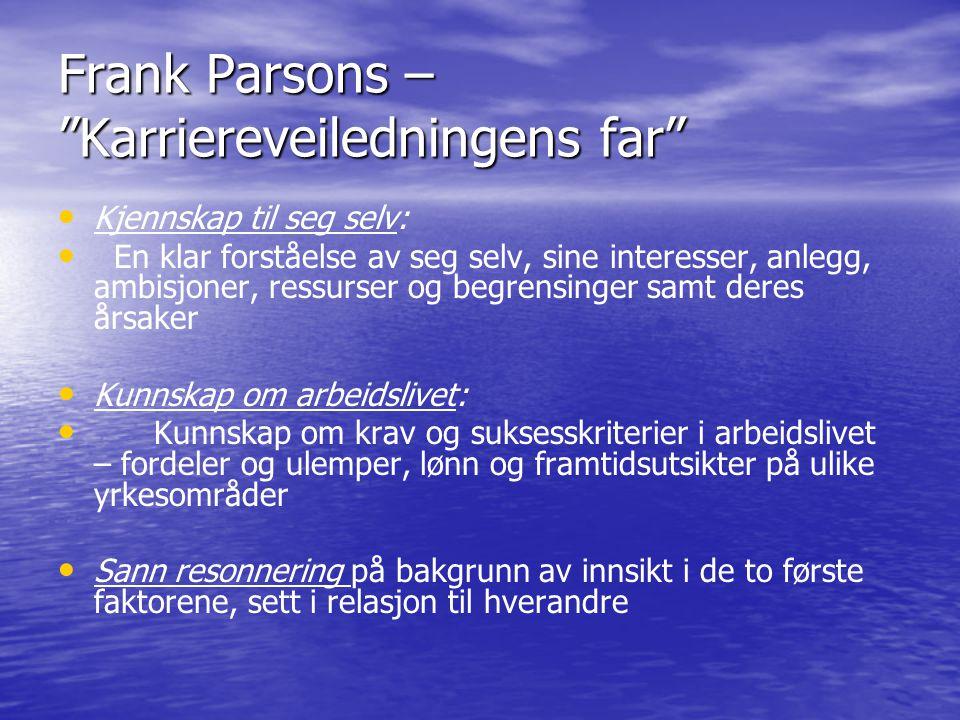 Frank Parsons – Karriereveiledningens far • • Kjennskap til seg selv: • • En klar forståelse av seg selv, sine interesser, anlegg, ambisjoner, ressurser og begrensinger samt deres årsaker • • Kunnskap om arbeidslivet: • • Kunnskap om krav og suksesskriterier i arbeidslivet – fordeler og ulemper, lønn og framtidsutsikter på ulike yrkesområder • • Sann resonnering på bakgrunn av innsikt i de to første faktorene, sett i relasjon til hverandre