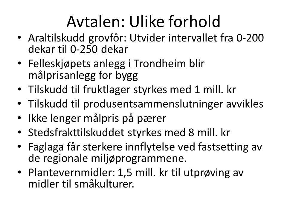 Avtalen: Ulike forhold • Araltilskudd grovfôr: Utvider intervallet fra 0-200 dekar til 0-250 dekar • Felleskjøpets anlegg i Trondheim blir målprisanlegg for bygg • Tilskudd til fruktlager styrkes med 1 mill.