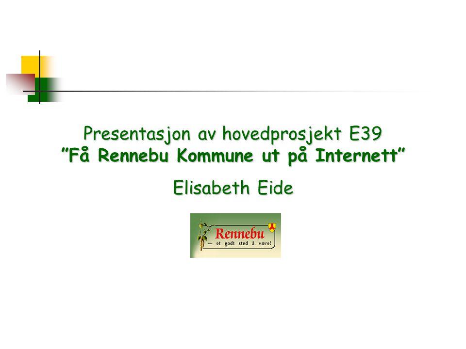 Presentasjon av hovedprosjekt E39 Få Rennebu Kommune ut på Internett Elisabeth Eide