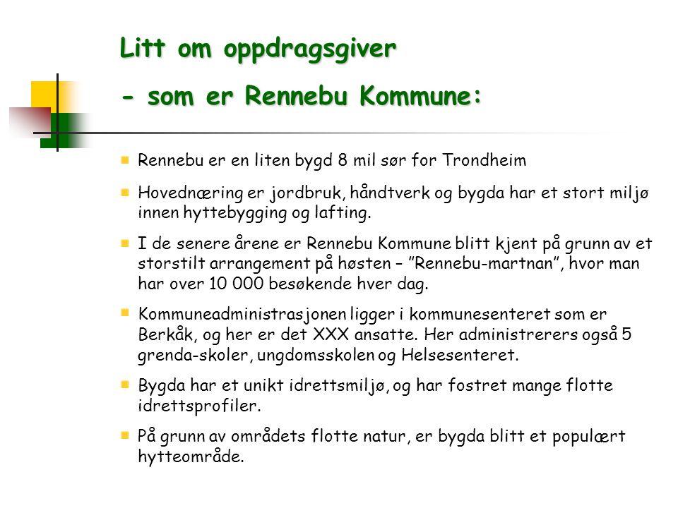 Litt om oppdragsgiver - som er Rennebu Kommune: Rennebu er en liten bygd 8 mil sør for Trondheim Hovednæring er jordbruk, håndtverk og bygda har et stort miljø innen hyttebygging og lafting.